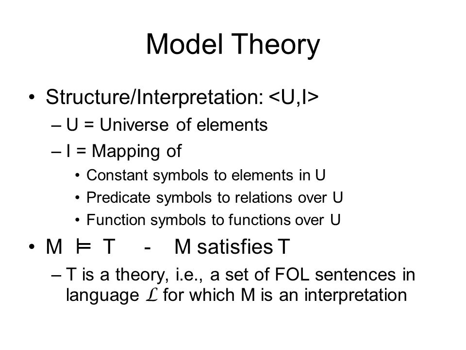 Model Theory Structure/Interpretation: –U = Universe of elements –I = Mapping of Constant symbols to elements in U Predicate symbols to relations over U Function symbols to functions over U M T - M satisfies T –T is a theory, i.e., a set of FOL sentences in language L for which M is an interpretation ╨