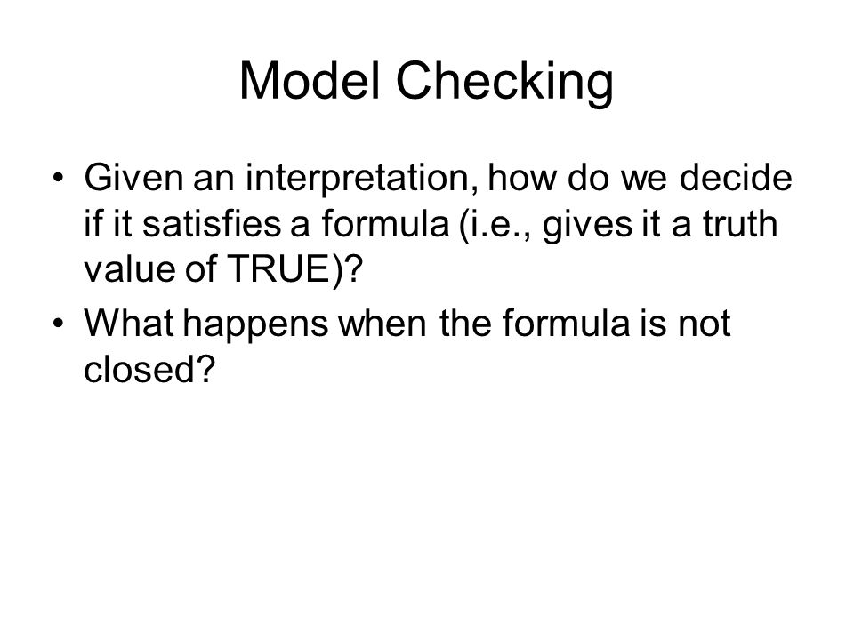 Model Checking Given an interpretation, how do we decide if it satisfies a formula (i.e., gives it a truth value of TRUE).