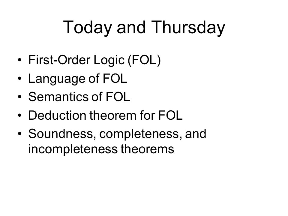 Today and Thursday First-Order Logic (FOL) Language of FOL Semantics of FOL Deduction theorem for FOL Soundness, completeness, and incompleteness theorems