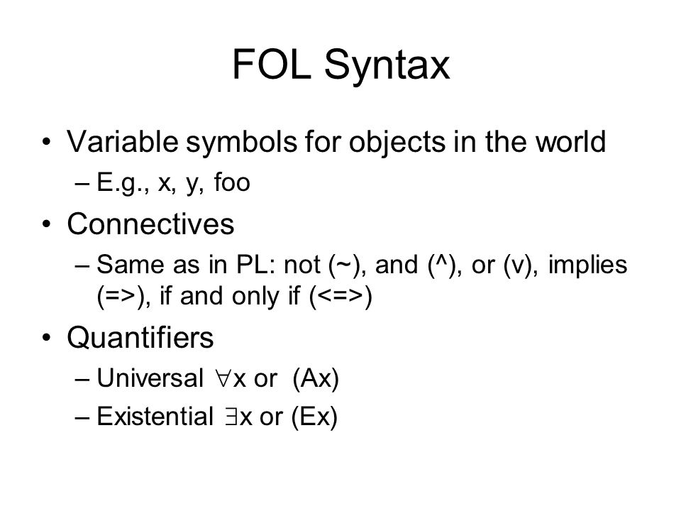 FOL Syntax Variable symbols for objects in the world –E.g., x, y, foo Connectives –Same as in PL: not (~), and (^), or (v), implies (=>), if and only if ( ) Quantifiers –Universal  x or (Ax) –Existential  x or (Ex)