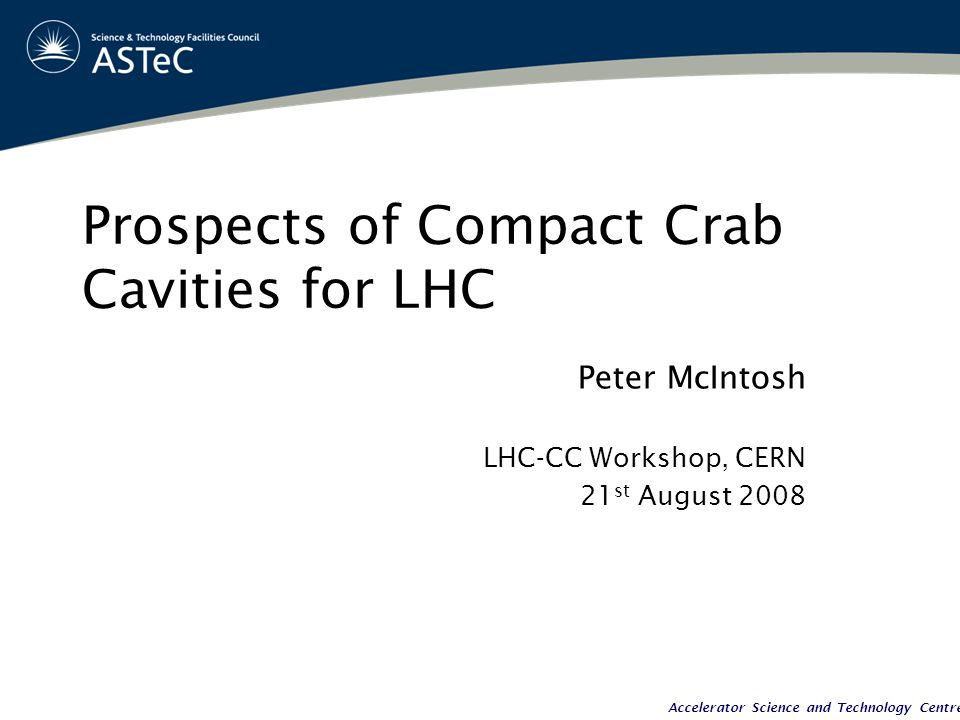 Accelerator Science and Technology Centre Prospects of Compact Crab Cavities for LHC Peter McIntosh LHC-CC Workshop, CERN 21 st August 2008