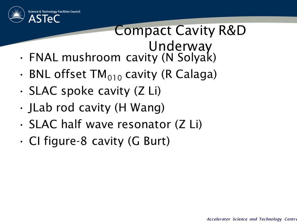 Accelerator Science and Technology Centre Compact Cavity R&D Underway FNAL mushroom cavity (N Solyak) BNL offset TM 010 cavity (R Calaga) SLAC spoke cavity (Z Li) JLab rod cavity (H Wang) SLAC half wave resonator (Z Li) CI figure-8 cavity (G Burt)