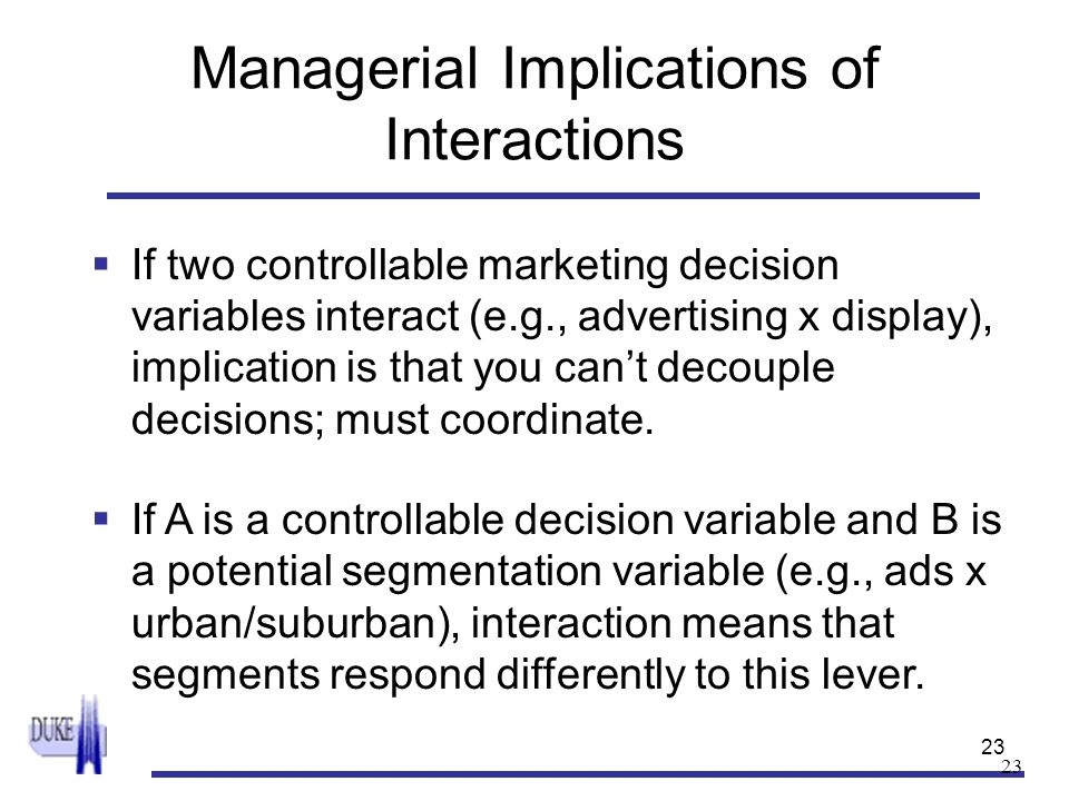 23 Managerial Implications of Interactions  If two controllable marketing decision variables interact (e.g., advertising x display), implication is t
