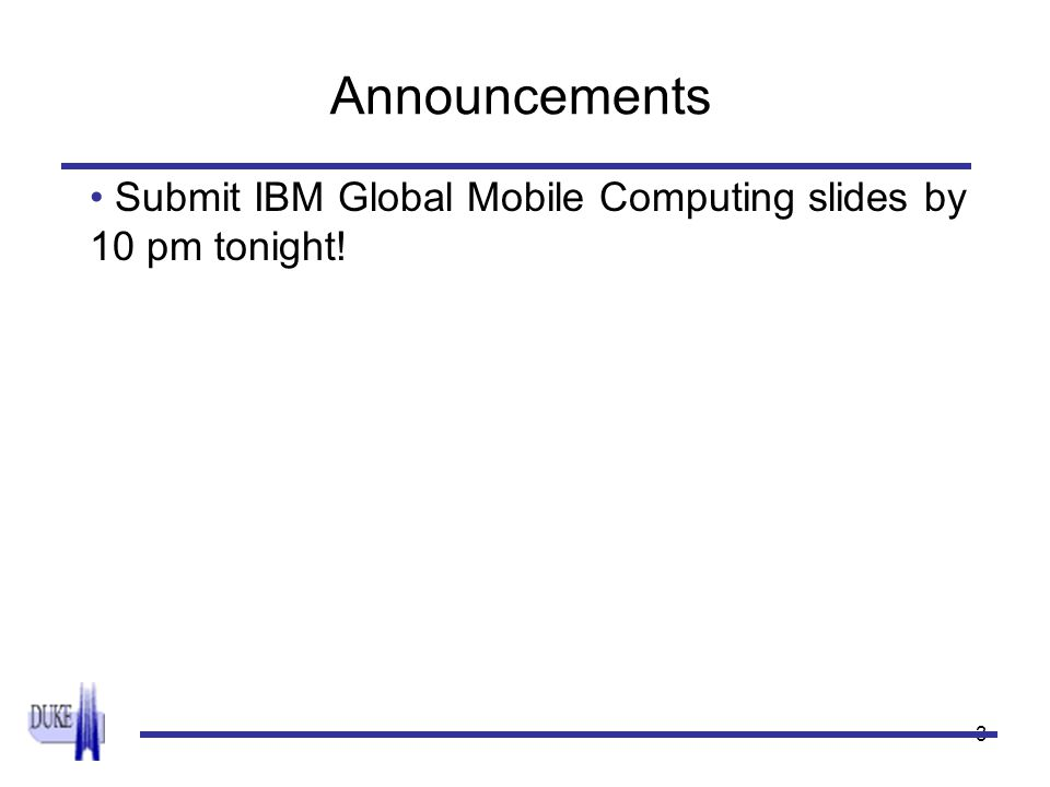 3 Announcements Submit IBM Global Mobile Computing slides by 10 pm tonight!
