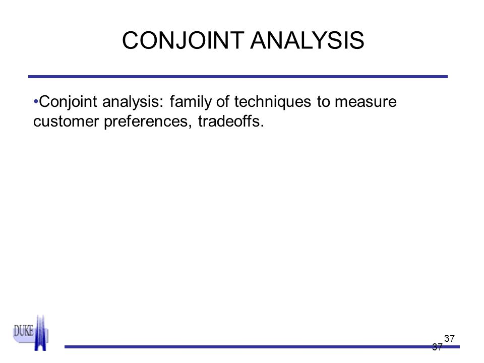 37 Conjoint analysis: family of techniques to measure customer preferences, tradeoffs. CONJOINT ANALYSIS