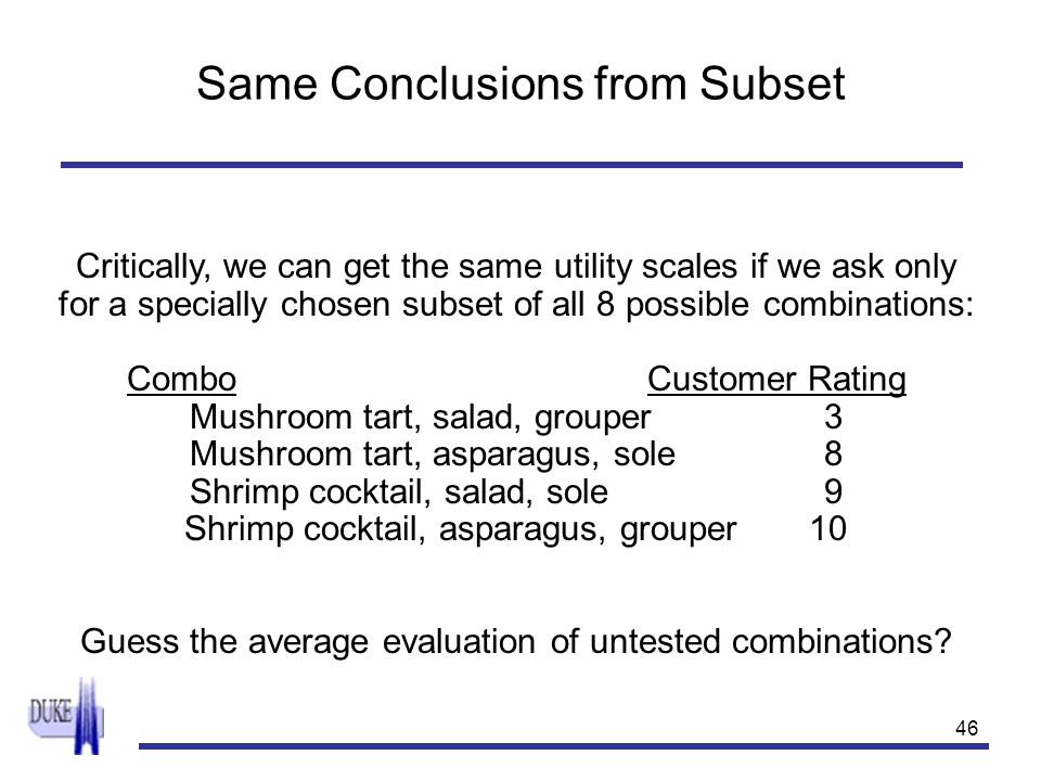 46 Same Conclusions from Subset Critically, we can get the same utility scales if we ask only for a specially chosen subset of all 8 possible combinat