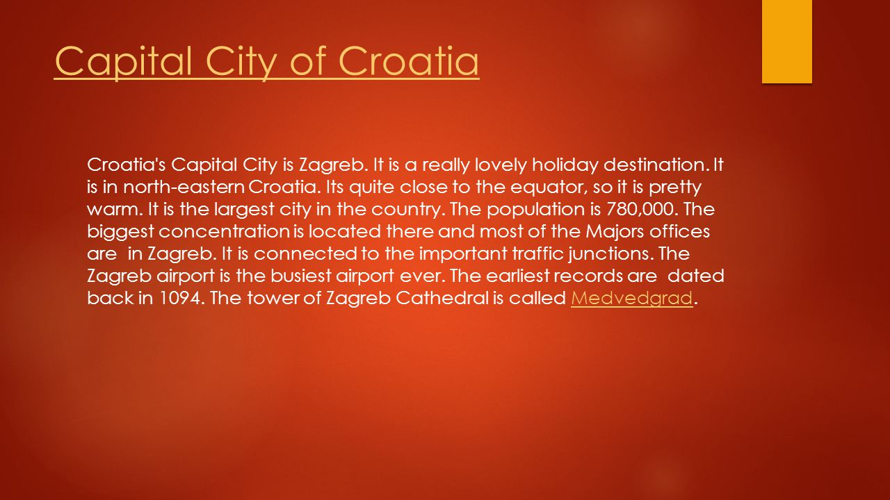 Capital City of Croatia Croatia's Capital City is Zagreb. It is a really lovely holiday destination. It is in north-eastern Croatia. Its quite close t