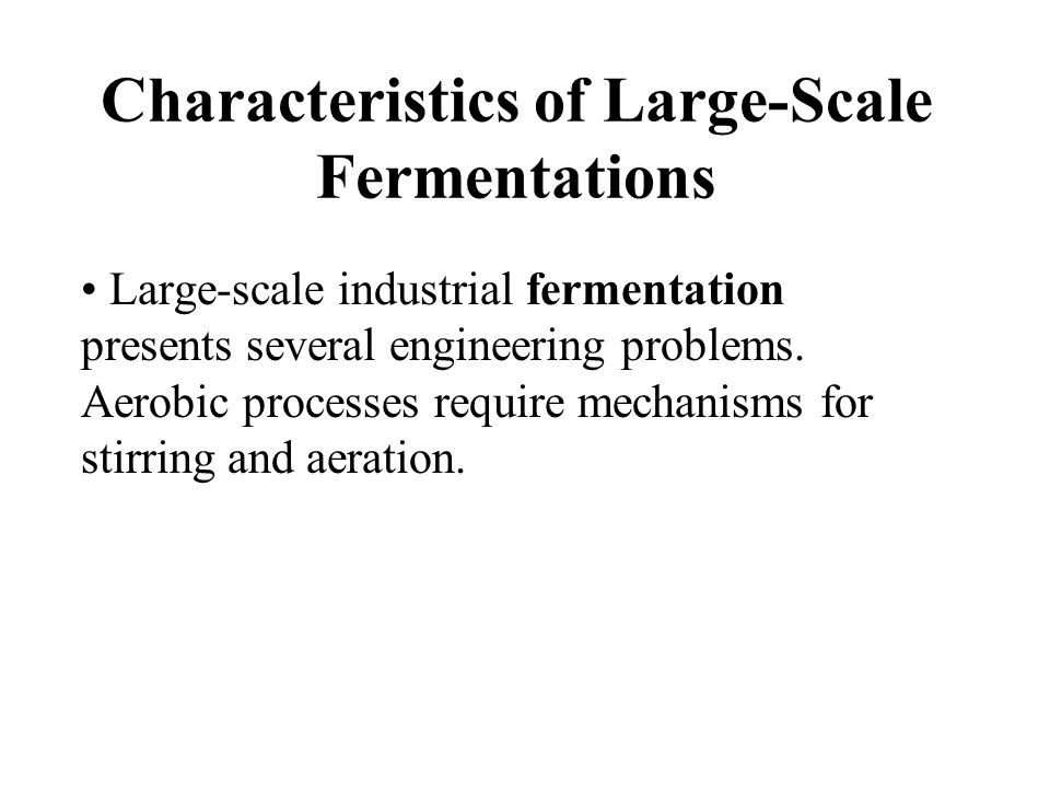 Characteristics of Large-Scale Fermentations Large-scale industrial fermentation presents several engineering problems.