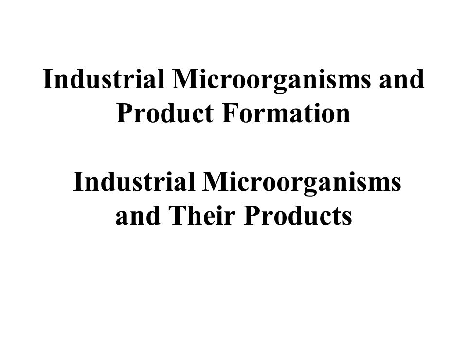 Industrial Microorganisms and Product Formation Industrial Microorganisms and Their Products