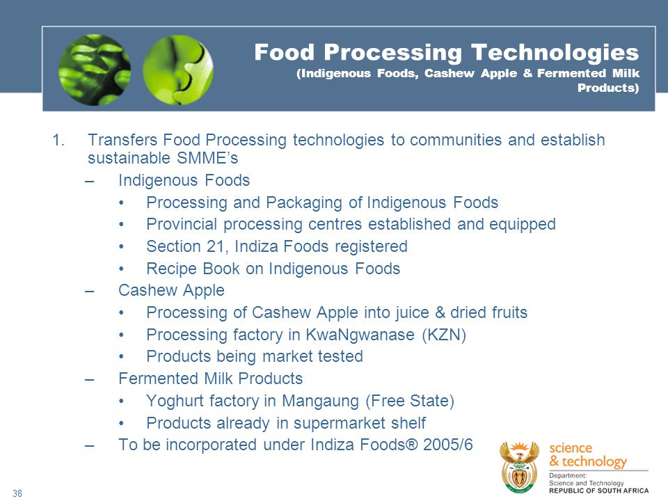 38 Food Processing Technologies (Indigenous Foods, Cashew Apple & Fermented Milk Products) 1.Transfers Food Processing technologies to communities and establish sustainable SMME's –Indigenous Foods Processing and Packaging of Indigenous Foods Provincial processing centres established and equipped Section 21, Indiza Foods registered Recipe Book on Indigenous Foods –Cashew Apple Processing of Cashew Apple into juice & dried fruits Processing factory in KwaNgwanase (KZN) Products being market tested –Fermented Milk Products Yoghurt factory in Mangaung (Free State) Products already in supermarket shelf –To be incorporated under Indiza Foods® 2005/6