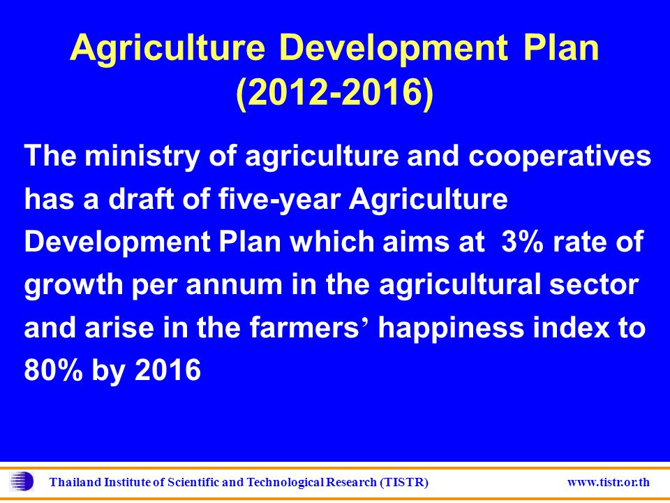 Thailand Institute of Scientific and Technological Research (TISTR) www.tistr.or.th Agriculture Development Plan (2012-2016) The ministry of agriculture and cooperatives has a draft of five-year Agriculture Development Plan which aims at 3% rate of growth per annum in the agricultural sector and arise in the farmers ' happiness index to 80% by 2016