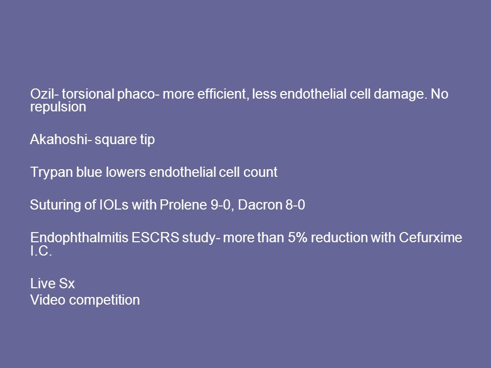 Ozil- torsional phaco- more efficient, less endothelial cell damage.