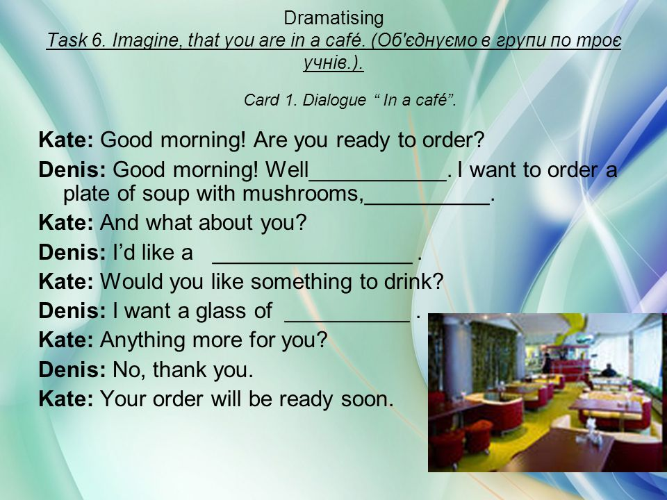 Dramatising Task 6. Imagine, that you are in a café. (Об'єднуємо в групи по троє учнів.). Kate: Good morning! Are you ready to order? Denis: Good morn