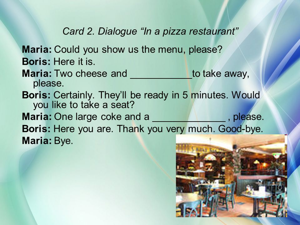 "Card 2. Dialogue ""In a pizza restaurant"" Maria: Could you show us the menu, please? Boris: Here it is. Maria: Two cheese and ___________to take away,"