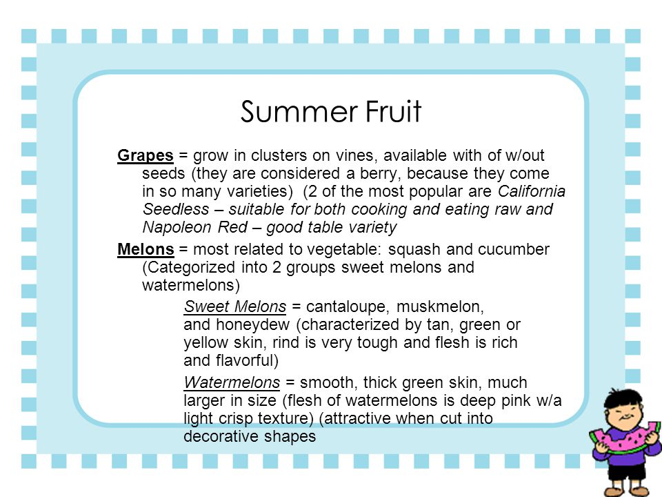 Summer Fruits Most summer fruits are delicious raw, and they are also popular baked or cooked in different foods. Berries = highly perishable, tender,