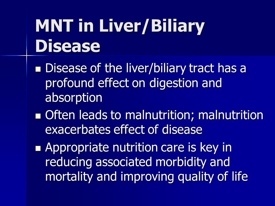 MNT in Liver/Biliary Disease Disease of the liver/biliary tract has a profound effect on digestion and absorption Disease of the liver/biliary tract h