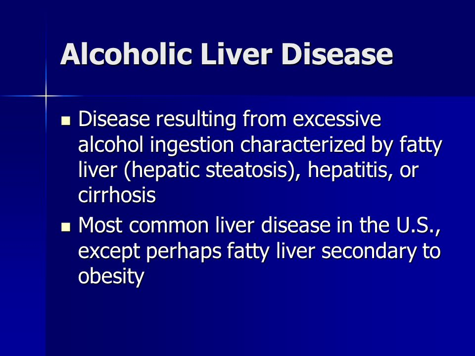 Alcoholic Liver Disease Disease resulting from excessive alcohol ingestion characterized by fatty liver (hepatic steatosis), hepatitis, or cirrhosis D