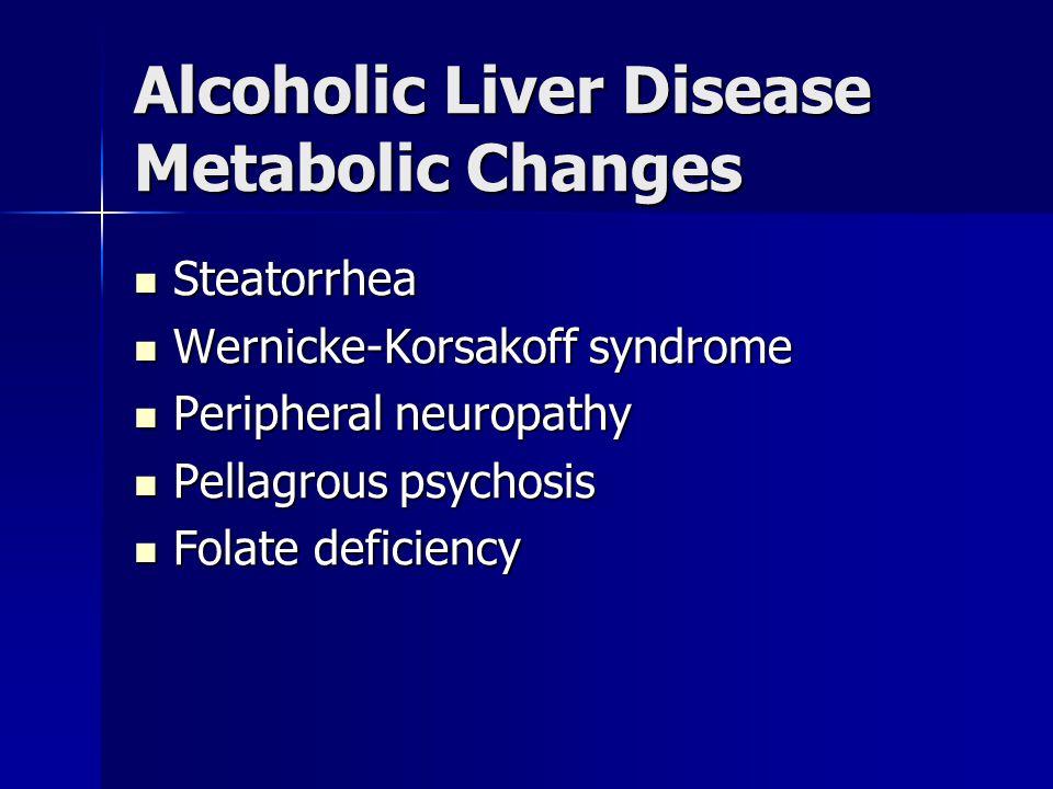 Alcoholic Liver Disease Metabolic Changes Steatorrhea Steatorrhea Wernicke-Korsakoff syndrome Wernicke-Korsakoff syndrome Peripheral neuropathy Periph