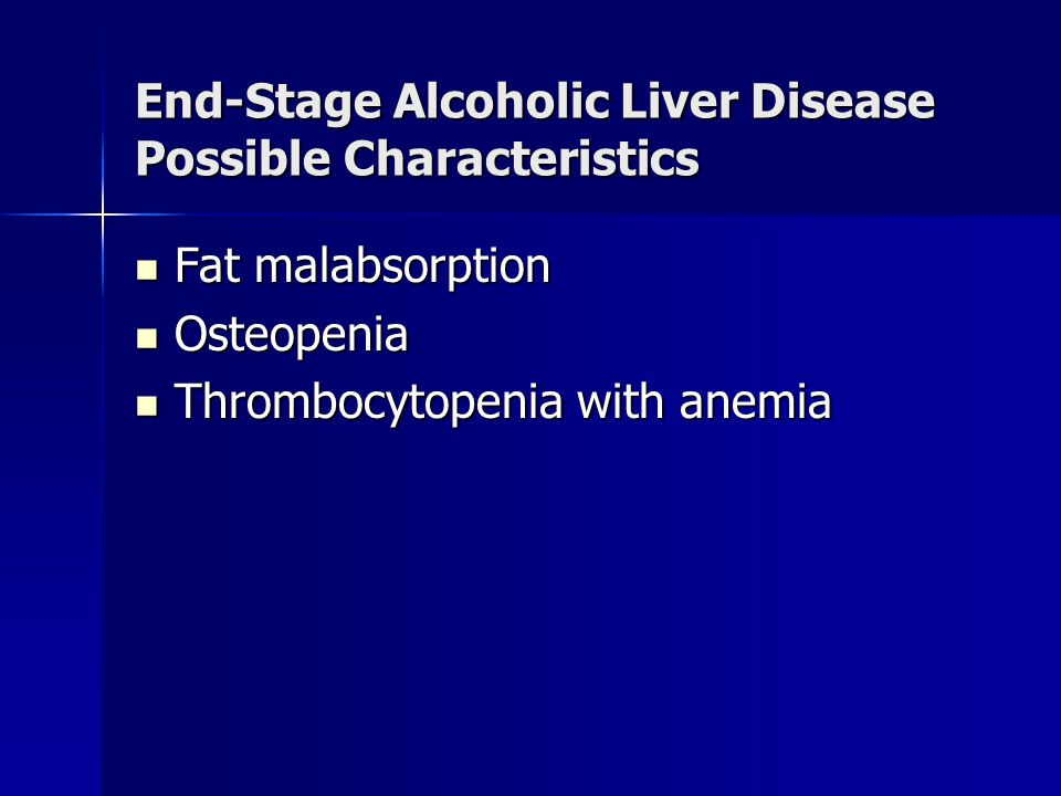 End-Stage Alcoholic Liver Disease Possible Characteristics Fat malabsorption Fat malabsorption Osteopenia Osteopenia Thrombocytopenia with anemia Thro