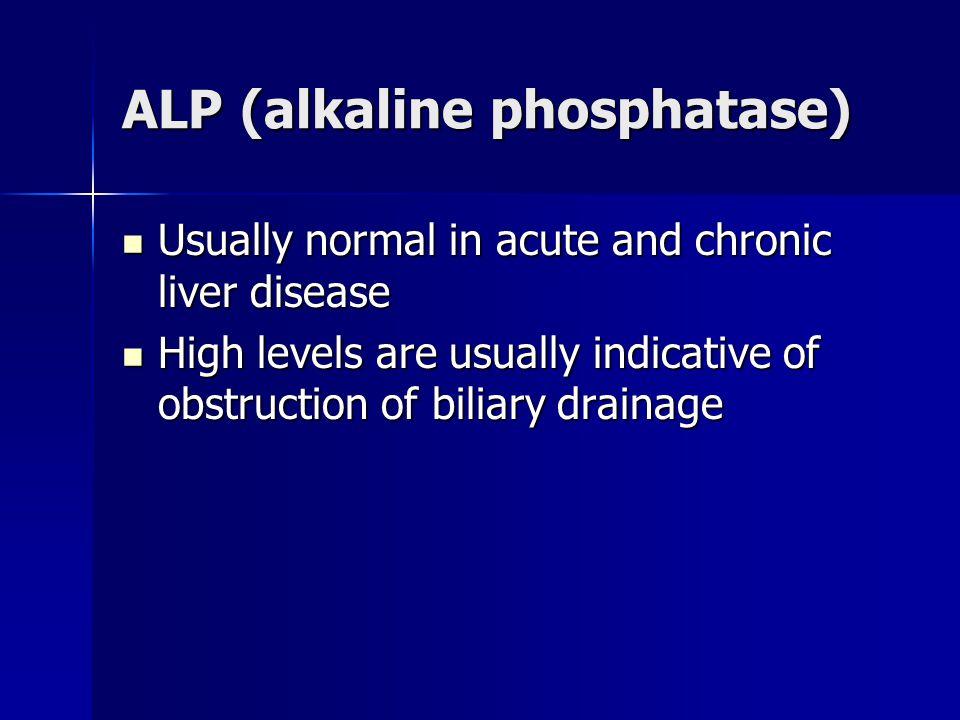 ALP (alkaline phosphatase) Usually normal in acute and chronic liver disease Usually normal in acute and chronic liver disease High levels are usually