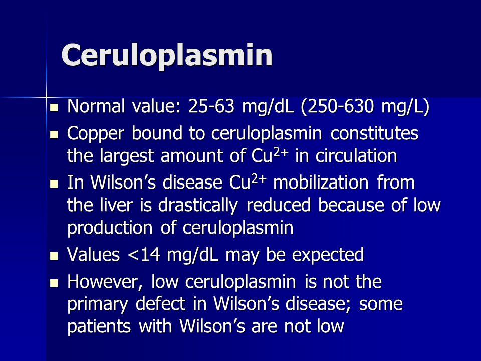 Ceruloplasmin Normal value: 25-63 mg/dL (250-630 mg/L) Normal value: 25-63 mg/dL (250-630 mg/L) Copper bound to ceruloplasmin constitutes the largest