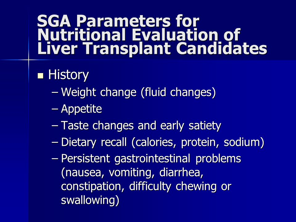SGA Parameters for Nutritional Evaluation of Liver Transplant Candidates History History –Weight change (fluid changes) –Appetite –Taste changes and e
