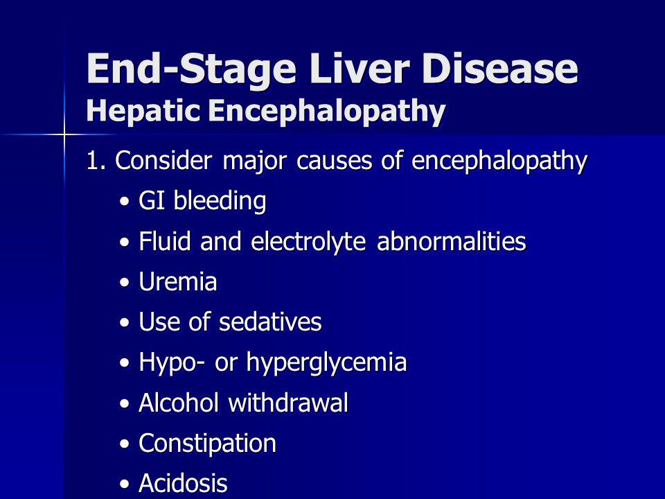 End-Stage Liver Disease Hepatic Encephalopathy 1. Consider major causes of encephalopathy GI bleeding GI bleeding Fluid and electrolyte abnormalities