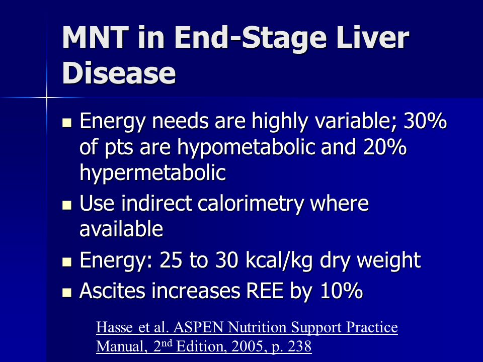MNT in End-Stage Liver Disease Energy needs are highly variable; 30% of pts are hypometabolic and 20% hypermetabolic Energy needs are highly variable;