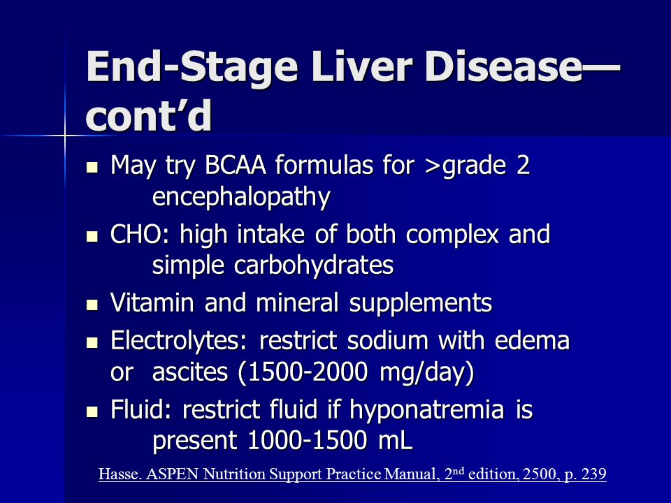 End-Stage Liver Disease— cont'd May try BCAA formulas for >grade 2 encephalopathy May try BCAA formulas for >grade 2 encephalopathy CHO: high intake o