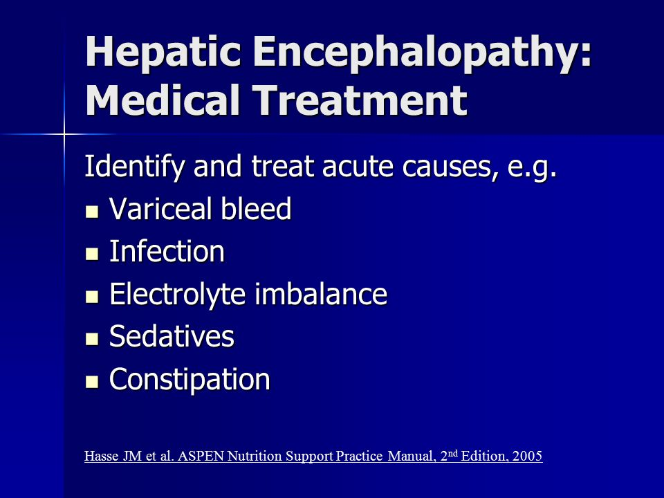 Hepatic Encephalopathy: Medical Treatment Identify and treat acute causes, e.g. Variceal bleed Variceal bleed Infection Infection Electrolyte imbalanc