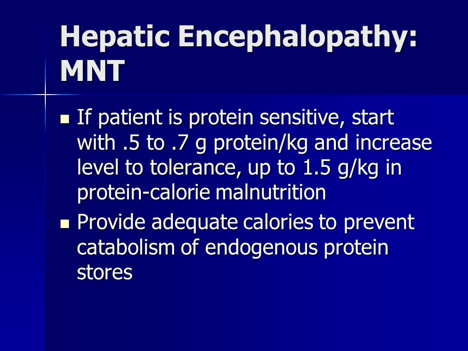 Hepatic Encephalopathy: MNT If patient is protein sensitive, start with.5 to.7 g protein/kg and increase level to tolerance, up to 1.5 g/kg in protein