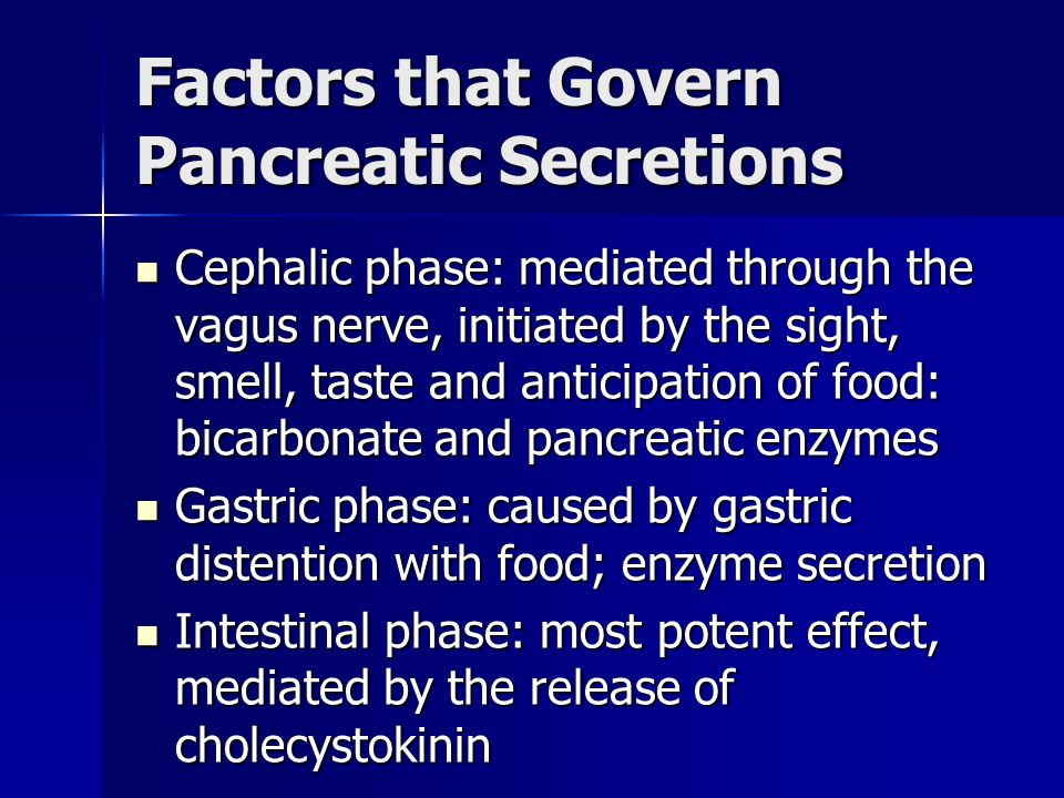 Factors that Govern Pancreatic Secretions Cephalic phase: mediated through the vagus nerve, initiated by the sight, smell, taste and anticipation of f
