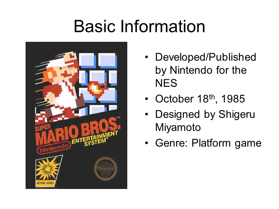 Basic Information Developed/Published by Nintendo for the NES October 18 th, 1985 Designed by Shigeru Miyamoto Genre: Platform game