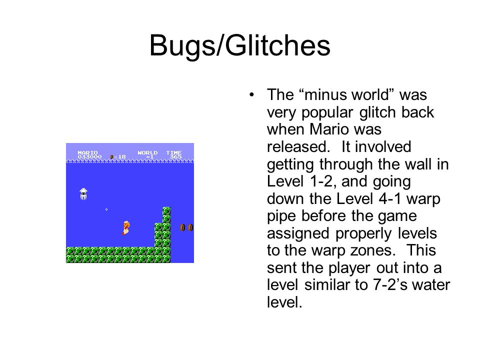 Bugs/Glitches The minus world was very popular glitch back when Mario was released.