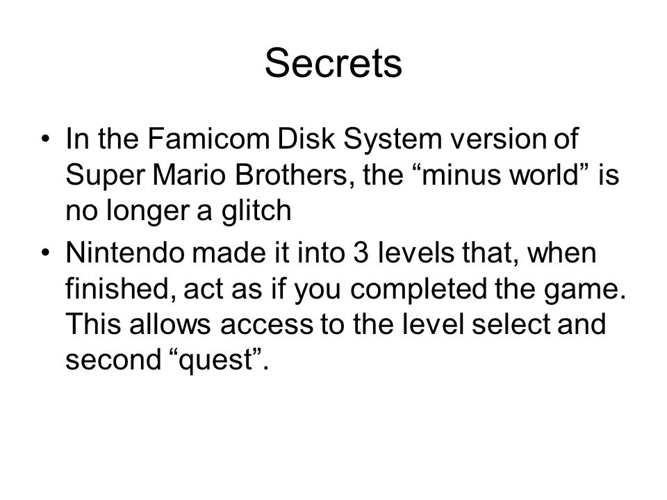 Secrets In the Famicom Disk System version of Super Mario Brothers, the minus world is no longer a glitch Nintendo made it into 3 levels that, when finished, act as if you completed the game.