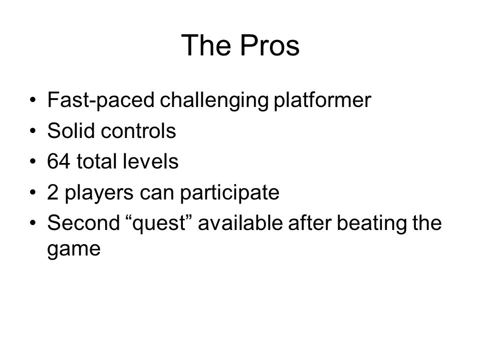 The Pros Fast-paced challenging platformer Solid controls 64 total levels 2 players can participate Second quest available after beating the game