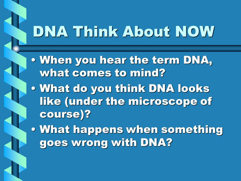 DNA Think About NOW When you hear the term DNA, what comes to mind?When you hear the term DNA, what comes to mind.