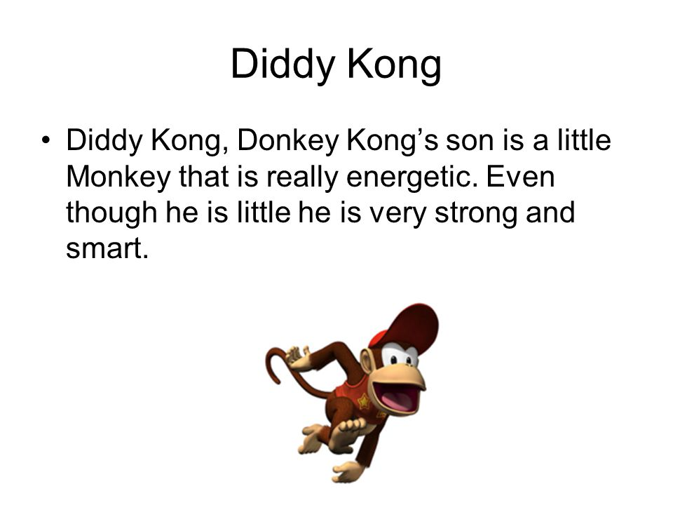 Diddy Kong Diddy Kong, Donkey Kong's son is a little Monkey that is really energetic. Even though he is little he is very strong and smart.