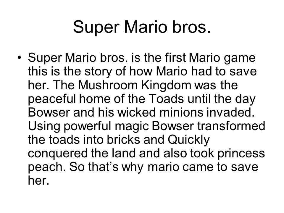Super Mario bros. Super Mario bros. is the first Mario game this is the story of how Mario had to save her. The Mushroom Kingdom was the peaceful home