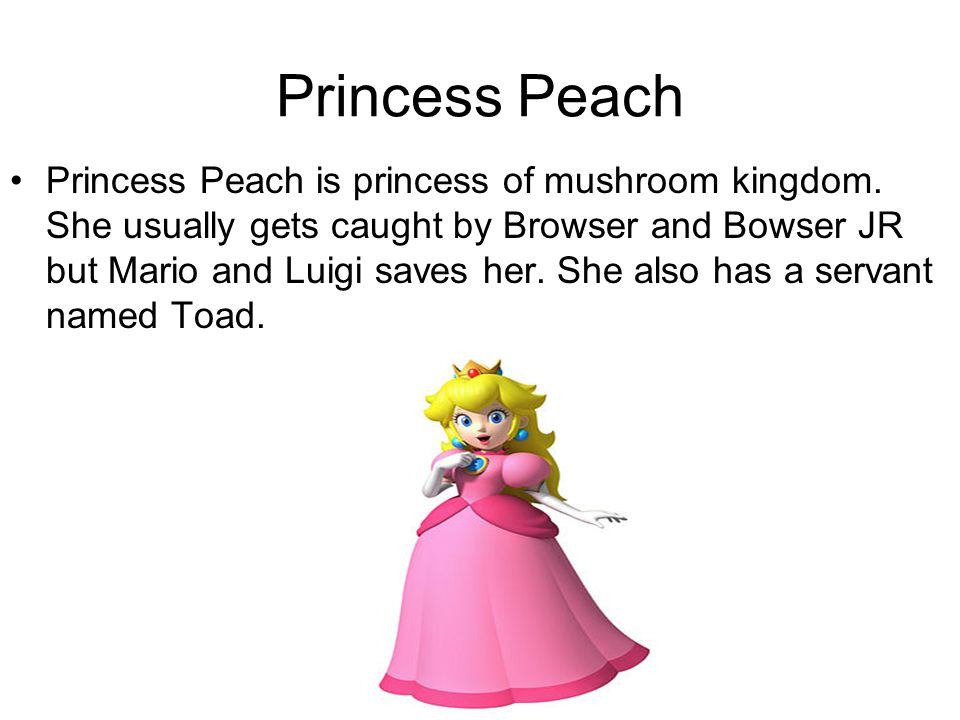 Princess Peach Princess Peach is princess of mushroom kingdom. She usually gets caught by Browser and Bowser JR but Mario and Luigi saves her. She als