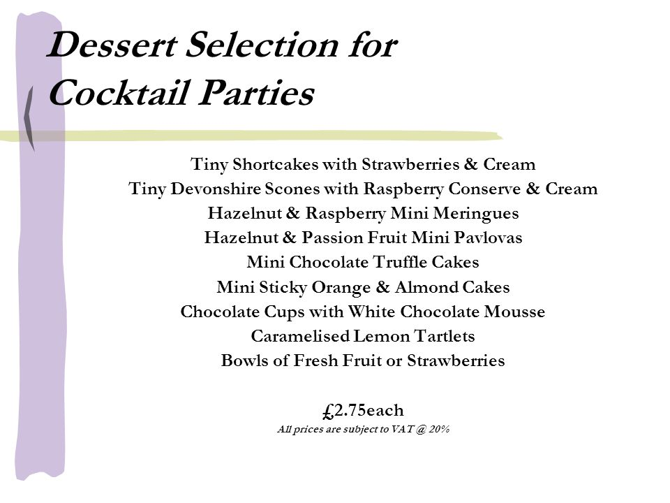 Dessert Selection for Cocktail Parties Tiny Shortcakes with Strawberries & Cream Tiny Devonshire Scones with Raspberry Conserve & Cream Hazelnut & Raspberry Mini Meringues Hazelnut & Passion Fruit Mini Pavlovas Mini Chocolate Truffle Cakes Mini Sticky Orange & Almond Cakes Chocolate Cups with White Chocolate Mousse Caramelised Lemon Tartlets Bowls of Fresh Fruit or Strawberries £2.75each All prices are subject to VAT @ 20%