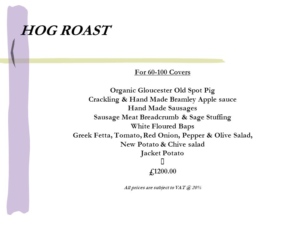 HOG ROAST For 60-100 Covers Organic Gloucester Old Spot Pig Crackling & Hand Made Bramley Apple sauce Hand Made Sausages Sausage Meat Breadcrumb & Sage Stuffing White Floured Baps Greek Fetta, Tomato, Red Onion, Pepper & Olive Salad, New Potato & Chive salad Jacket Potato £1200.00 All prices are subject to VAT @ 20%