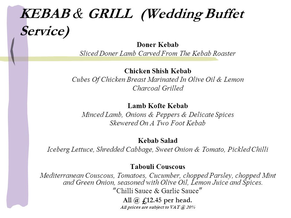 KEBAB & GRILL (Wedding Buffet Service) Doner Kebab Sliced Doner Lamb Carved From The Kebab Roaster Chicken Shish Kebab Cubes Of Chicken Breast Marinated In Olive Oil & Lemon Charcoal Grilled Lamb Kofte Kebab Minced Lamb, Onions & Peppers & Delicate Spices Skewered On A Two Foot Kebab Kebab Salad Iceberg Lettuce, Shredded Cabbage, Sweet Onion & Tomato, Pickled Chilli Tabouli Couscous Mediterranean Couscous, Tomatoes, Cucumber, chopped Parsley, chopped Mint and Green Onion, seasoned with Olive Oil, Lemon Juice and Spices.