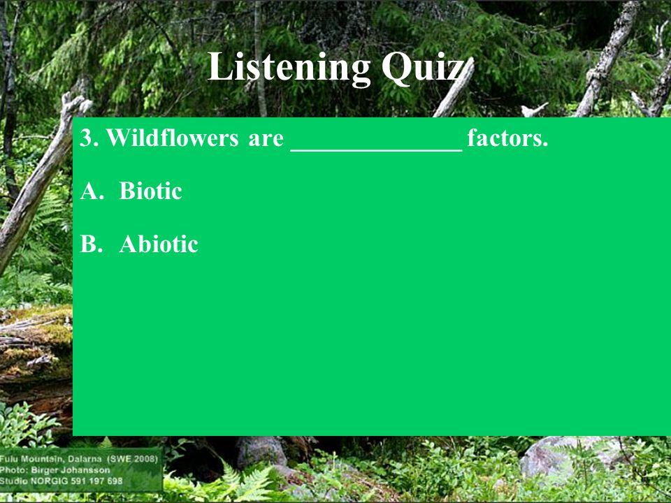 Listening Quiz 3. Wildflowers are _____________ factors. A.Biotic B.Abiotic