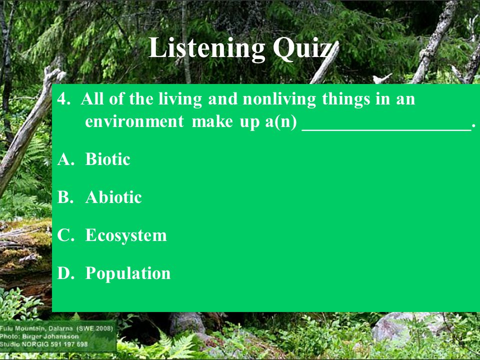Listening Quiz 4. All of the living and nonliving things in an environment make up a(n) __________________. A.Biotic B.Abiotic C.Ecosystem D.Populatio