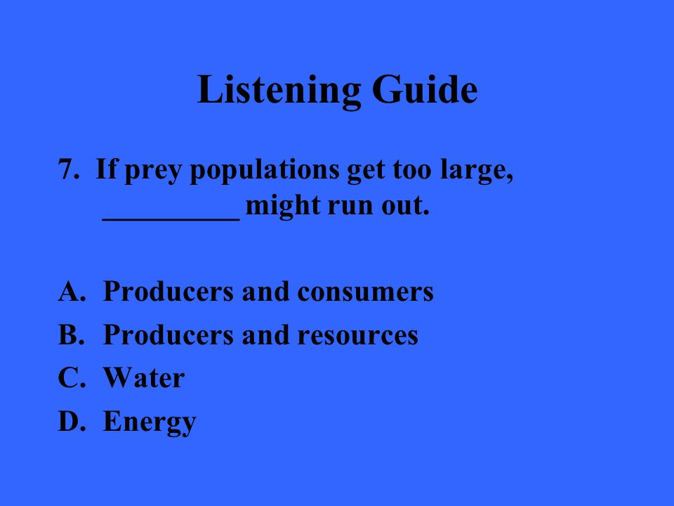 Listening Guide 7. If prey populations get too large, _________ might run out. A.Producers and consumers B.Producers and resources C.Water D.Energy