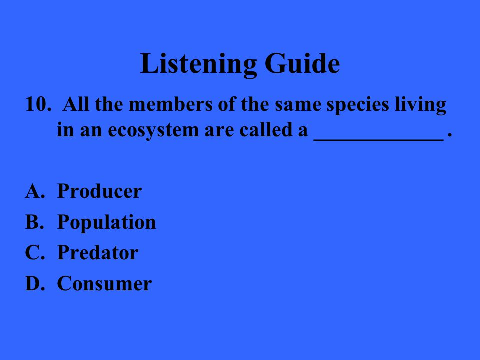 Listening Guide 10. All the members of the same species living in an ecosystem are called a ____________. A.Producer B.Population C.Predator D.Consume