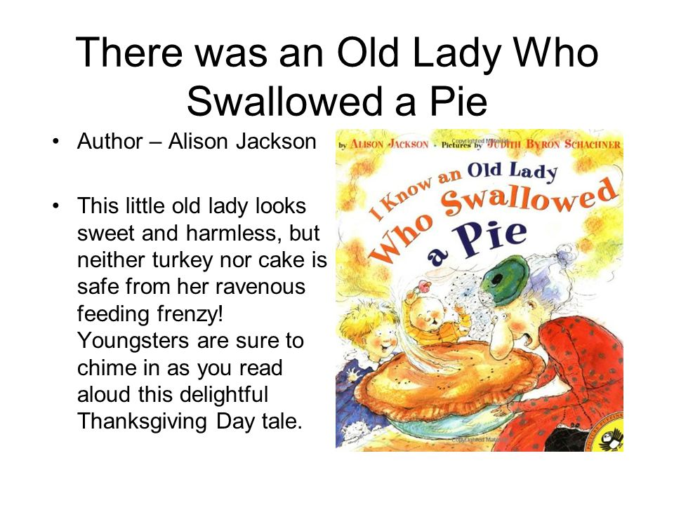 There was an Old Lady Who Swallowed a Pie Author – Alison Jackson This little old lady looks sweet and harmless, but neither turkey nor cake is safe from her ravenous feeding frenzy.