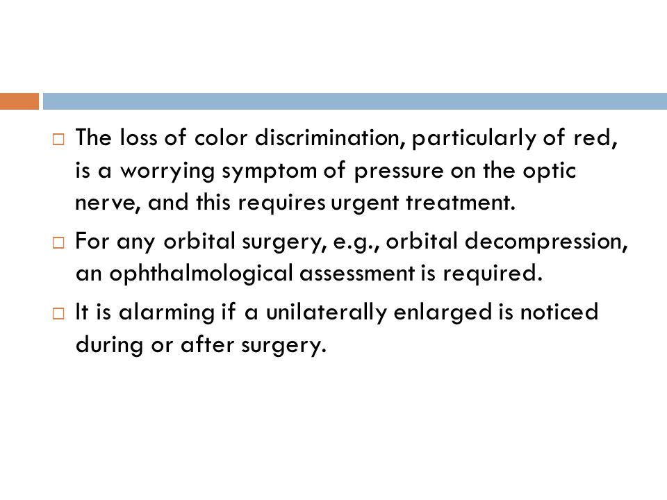  The loss of color discrimination, particularly of red, is a worrying symptom of pressure on the optic nerve, and this requires urgent treatment.  F