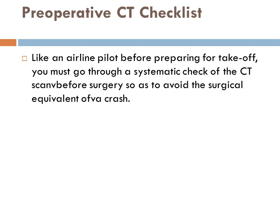 Preoperative CT Checklist  Like an airline pilot before preparing for take-off, you must go through a systematic check of the CT scanvbefore surgery